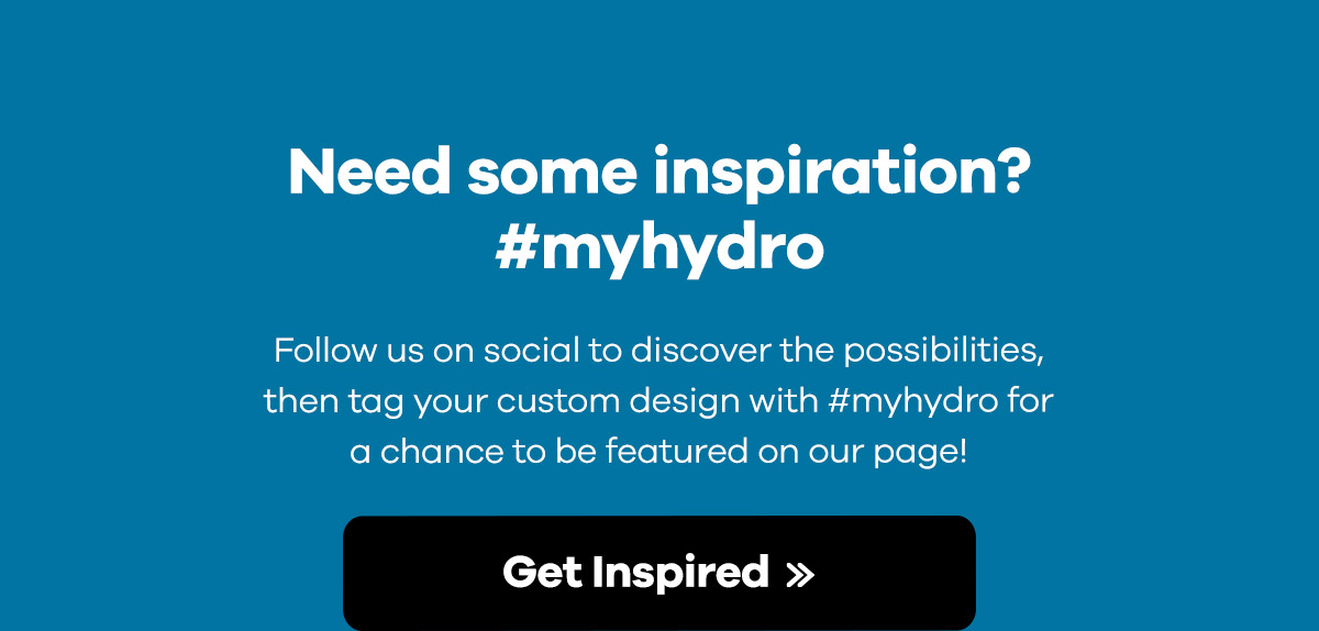 Need some inspiration? #myhydro - Follow us on social to discover the possibilities, then tag your custom design with #myhydro for a chance to be featured on our page! | Get Inspired >>