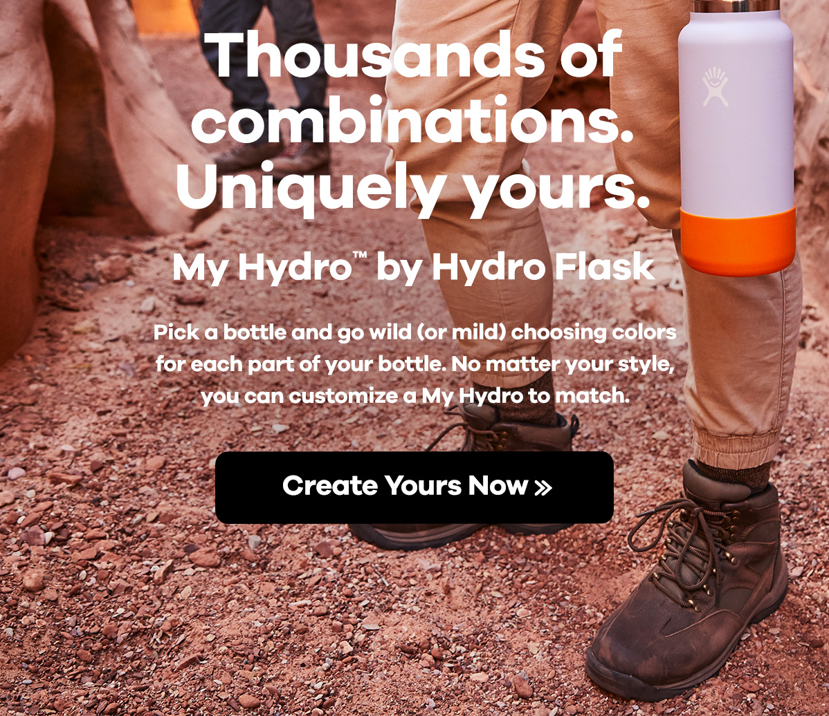 Thousands of combinations. Uniquely yours. My Hydro by Hydro Flask - Pick a bottle and go wild (or wild) choosing colors for each part of your bottl. No matter your style, you can customize a My Hydro to match. | Create Yours Now >>