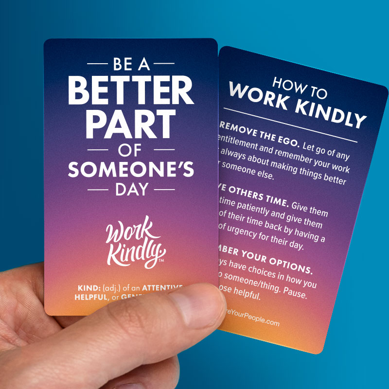 Be a better part of someone's day. Work Kindly.