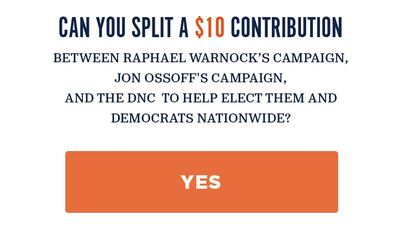 Can you split a contribution between Raphael Warnock''s campaign, Jon Ossoff''s campaign, and the DNC to help elect them and Democrats nationwide? Yes.