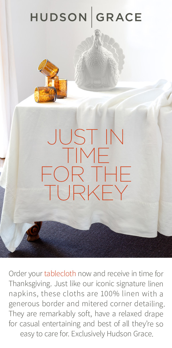 Just in time for the turkey - Order your tablecloth now and receive in time for Thanksgiving. Just like our iconic signature linen napkins, these cloths are 100% linen with a generous border and mitered corner detailing. They are remarkably soft, have a relaxed drape for casual entertaining and best of all they're so easy to care for. Exclusively Hudson Grace.
