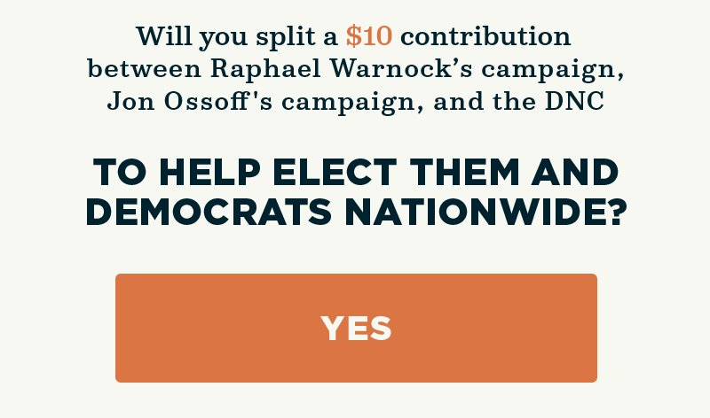 Will you split a contribution between Raphael Warnock's campaign, Jon Ossoff''s campaign, and the DNC  to help elect them and Democrats nationwide?