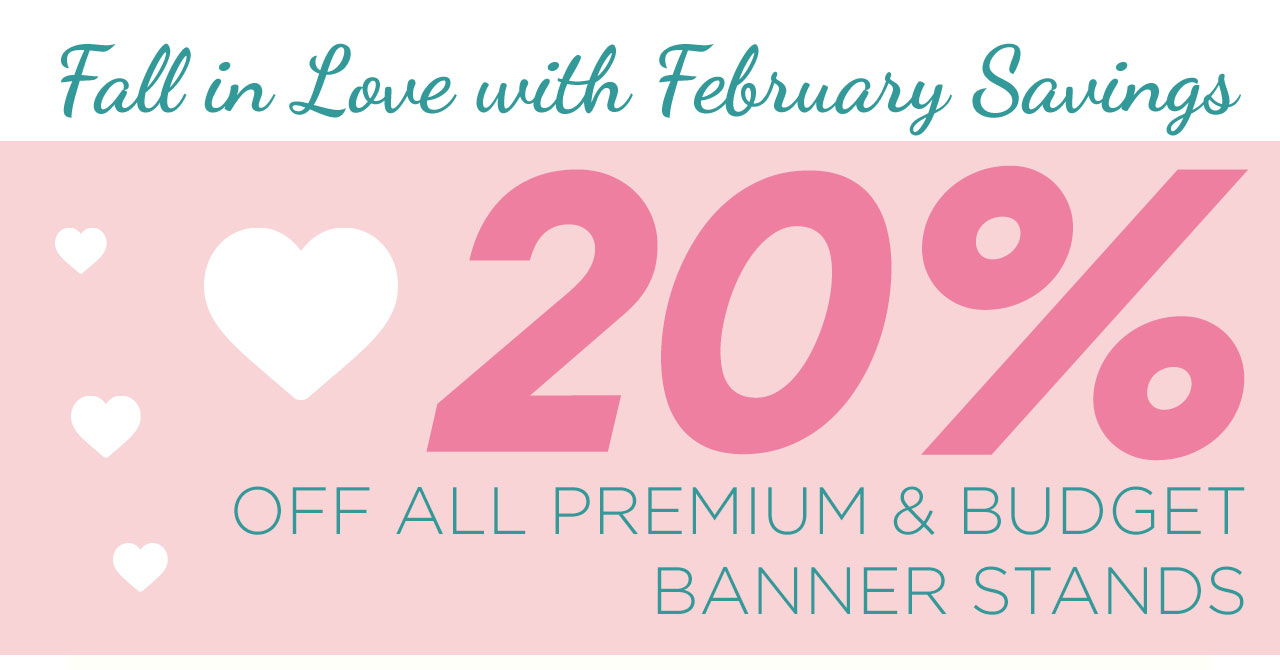 Fall in Love with February Savings - 20% OFF ALL PREMIUM an dBUDGET BANNER STANDS