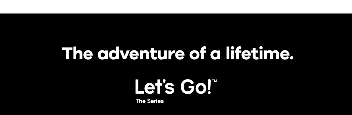 The advenure of a lifetime. Let''s Go!T The Series
