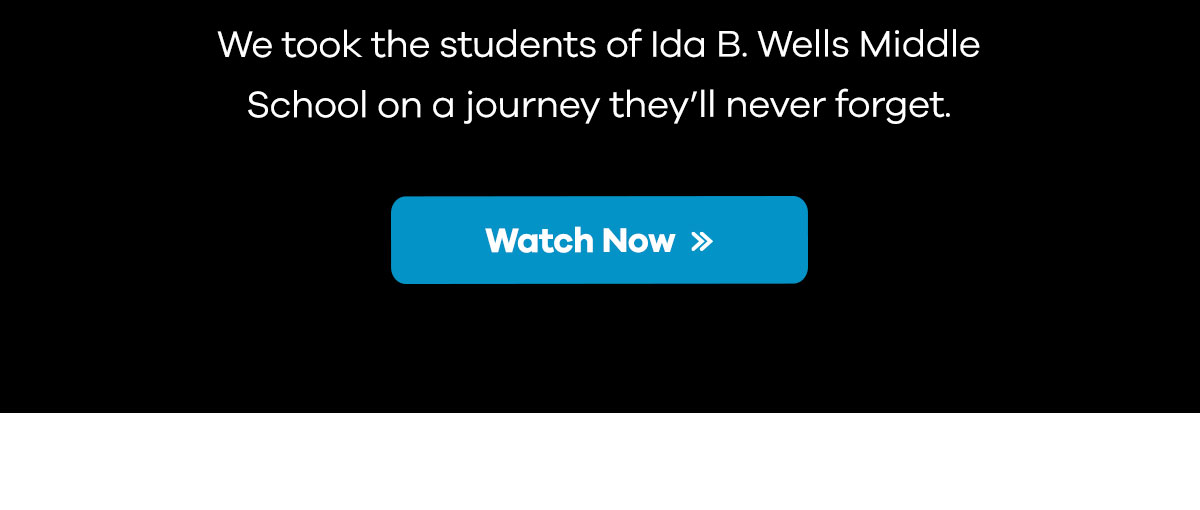 We took the students of Ida B. Wells Middle School on a journey they''ll never forget. | Watch Now >>