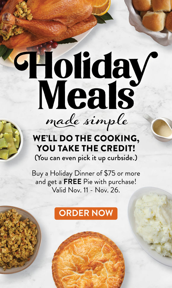 Holiday Meals made simple. We'll do the cooking you take the credit! (You can even pick it up curbside.) November 11-16 buy a Holiday Diner of $75 or more and get a FREE pie with purchase! Order Now.