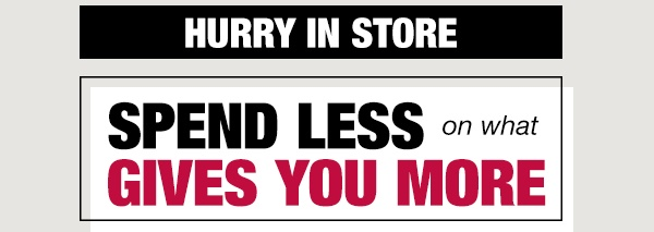 Hurry in store - spend less on what gives you more