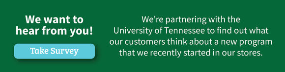 We want to hear from you! Take the Survey. We''re partnering with the University of Tennessee to find out what our customers think about a new program that we recently started in our stores.