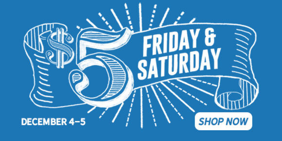 Five Dollar Friday and Saturday, December 4 and 5. Shop Now.
