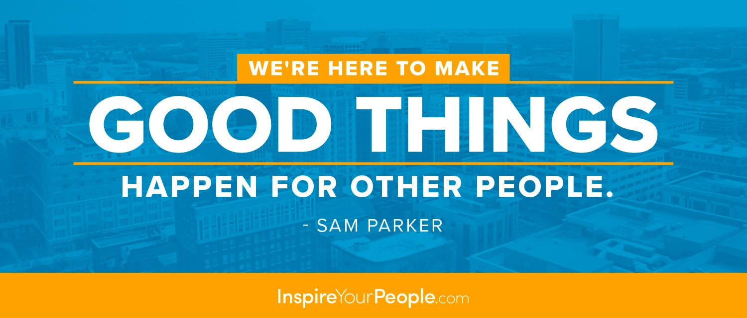 We're here to make good things happen for other people. - Sam Parker (co-founder of InspireYourPeople.com)