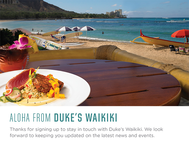 Aloha from Duke's Waikiki!  Thanks for signing up to stay in touch with Duke's Waikiki!  We look forward to keeping you updated on the latest news and events.