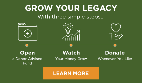 GROW YOUR LEGACY With three simple steps... Open a Donor-Advised Fund - Watch Your Money Grow - Donate Whenever You Like - LEARN MORE