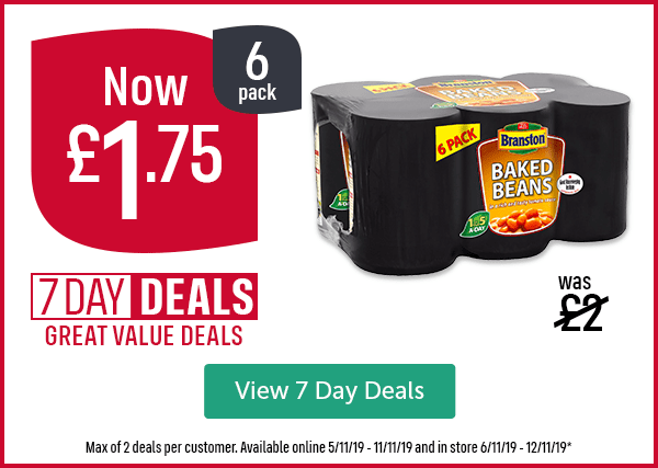 Was �Now �75 6 Pack 7 DAY DEALS GREAT VALUE DEALS Branston Baked Beans 6 Pack Max of 2 deals per customer. Available online 5/11/19 - 11/11/19 and in store 6/11/19 - 12/11/19* View 7 Day Deals