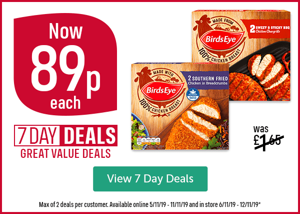 Was �65 Now 89p each 7 DAY DEALS GREAT VALUE DEALS Birds Eye Southern Fried Chicken in Breadcrumbs Birds Eye Sweet & Sticky BBQ Chicken Chargrills Max of 2 deals per customer. Available online 5/11/19 - 11/11/19 and in store 6/11/19 - 12/11/19* View 7 Day Deals