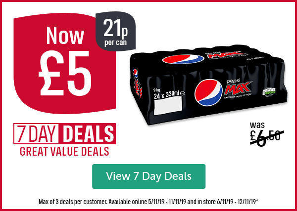 Was �50 Now �21p per can 7 DAY DEALS GREAT VALUE DEALS Pepsi Max 24 Pack Max of 3 deals per customer. Available online 5/11/19 - 11/11/19 and in store 6/11/19 - 12/11/19* View 7 Day Deals