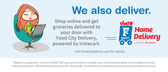 We also deliver. Shop online wnad gert groceries delivered to your door with Food City Delivery, powered by Instacart. Visit foodcitydelivers.com for details.