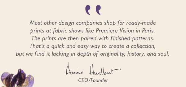 """""""Most other design companies shop for ready-made prints at fabric shows like Premiere Vision in Paris. The prints are then paired with finished patterns. That''s a quick and easy way to create a collection, but we find it lacking in depth of originality, history, and soul."""" –Annie Hurlbut, CEO/Founder"""