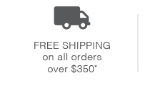 Free Shipping on all orders over $350. U.S. Destinations only.