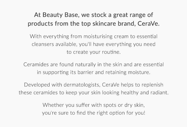 At Beauty Base, we stock a great range of products from the top skincare brand, CeraVe.  With everything from moisturising cream to essential cleansers available, you''ll have everything you need to create your routine.  Ceramides are found naturally in the skin and are essential in supporting its barrier and retaining moisture.  Developed with dermatologists, CeraVe helps to replenish these ceramides to keep your skin looking healthy and radiant.  Whether you suffer with spots or dry skin, you''re sure to find the right option for you!