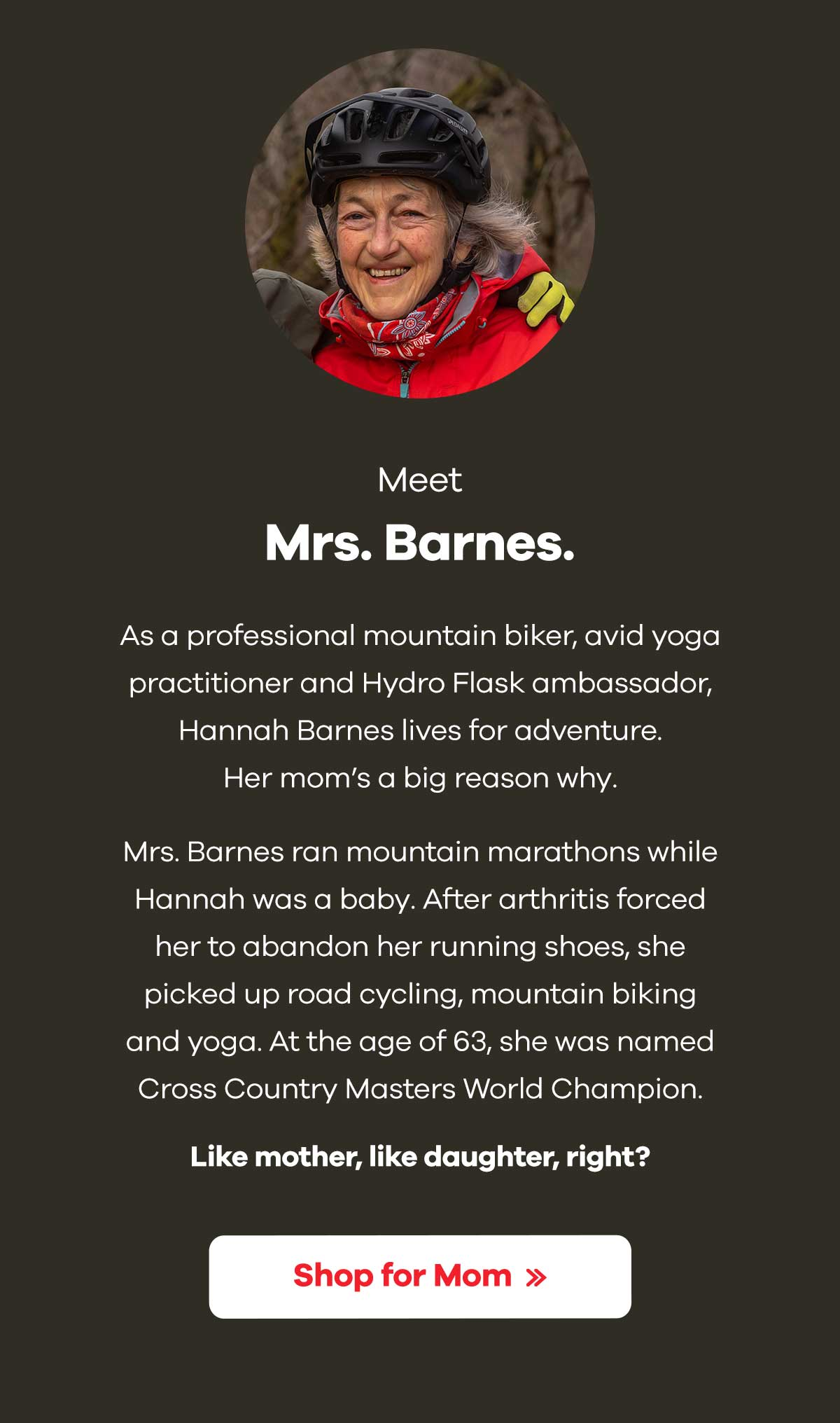 Meet Mrs. Barnes. - As a professional mountain biker, avid yoga practictioner and Hydro Flask ambassador, Hannah Barnes lives for adventure. Her mom''s a big reason why. Mrs. Barnes ran mountain marathons while Hannah was a baby. After arthritis forced her to abandon her running shoes, she picked up road cycling, mountain biking and yoga. At the age of 63, she was named Cross Country Masters World Champion. Like mother, like daughter, right? | Shop for Mom