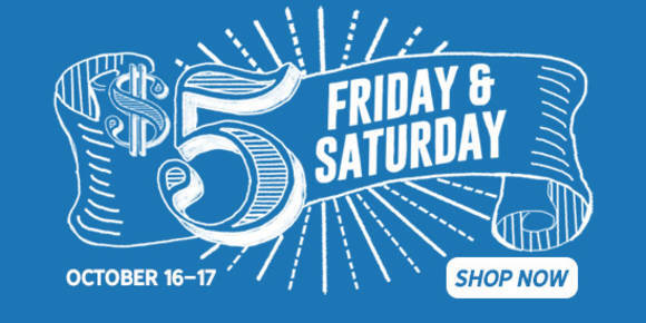 Five Dollar Friday and Saturday, October 16 and 17. Shop Now.