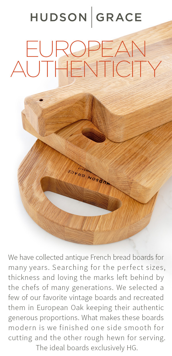 European Authenticity - We have collected antique French bread boards for many years. Searching for the perfect sizes, thickness and loving the marks left behind by the chefs of many generations. We selected a few of our favorite vintage boards and recreated them in European Oak keeping their authentic generous proportions. What makes these boards modern is we finished one side smooth for cutting and the other rough hewn for serving. The ideal boards exclusively HG.