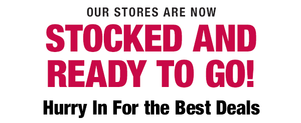 Our stores are now stocked and ready to go! Hurry in for the best deals.