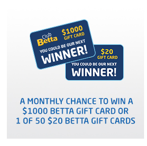 A monthly chance to win a $1000 Betta gift card