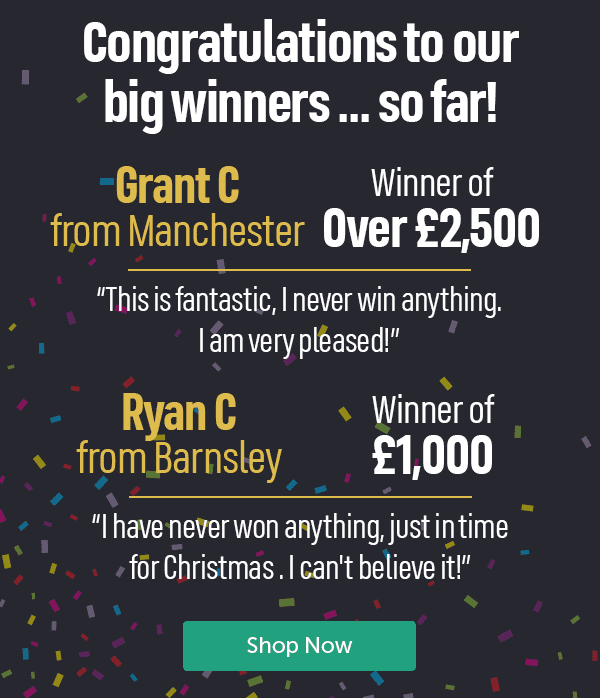 """Congratulations to our big winners... so far! Grant C from Manchester winner of over �500 """"This is fantastic, I never win anything. I am very pleased!"""" Ryan C from Barnsley Winner of �000 """"I have never won anything, just in time for Christmas. I can't believe it"""" Shop Now"""