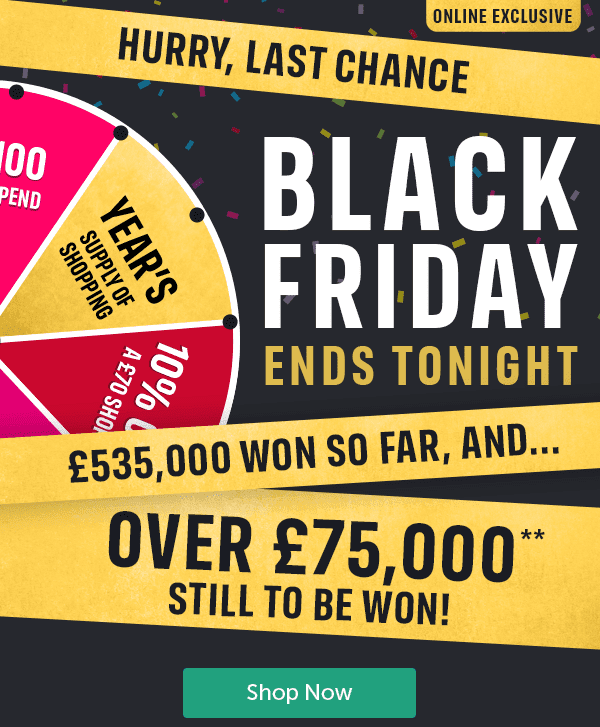 Online Exclusive Hurry, last chance Black Friday Ends Tonight. �5,000 won so far, and... over �,000** still to be won! Shop Now
