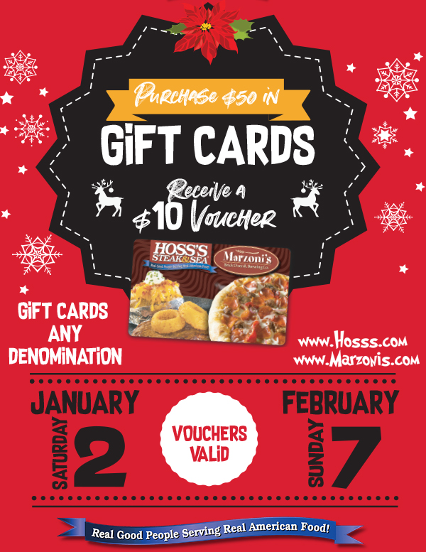 Receive a Free $10 Vouche  with any $50 Gift Card Purchase!  Any Denomination Equaling $50    $10 Voucher Valid From  1/2/2021 to 2/7/2021        www.Hosss.com  www.Marzonis.com       Real Good People Serving Real American Food!