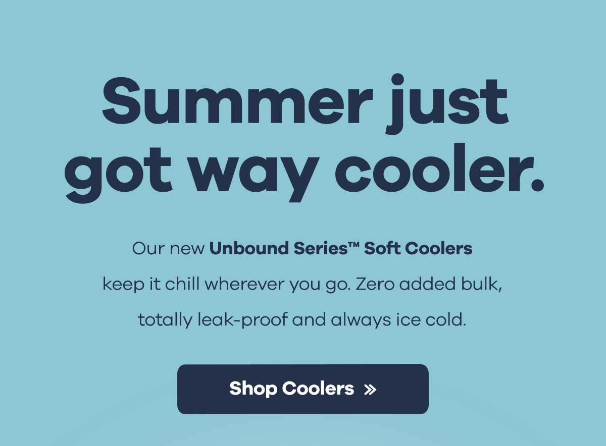 Summer just got way cooler. - Our new Unbound Series Soft Coolers keep it chill wherever you go. Zero added bulk, totally leak-proof and always ice cold. | Shop Coolers >>