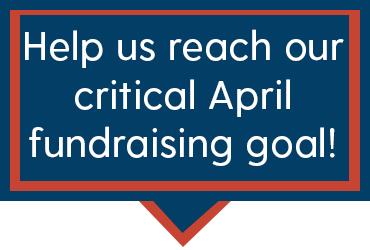Help us reach our critical April fundraising goal!