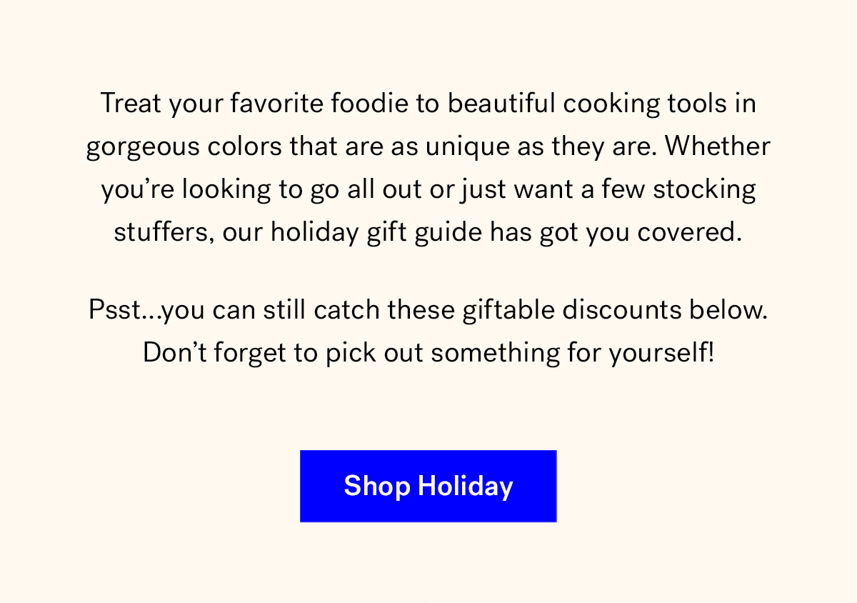 Treat your favorite foodie to beautiful cooking tools in gorgeous colors that are as unique as they are. Whether you're looking to go all out or just want a few stocking stuffers, our holiday gift guide has got you covered. 