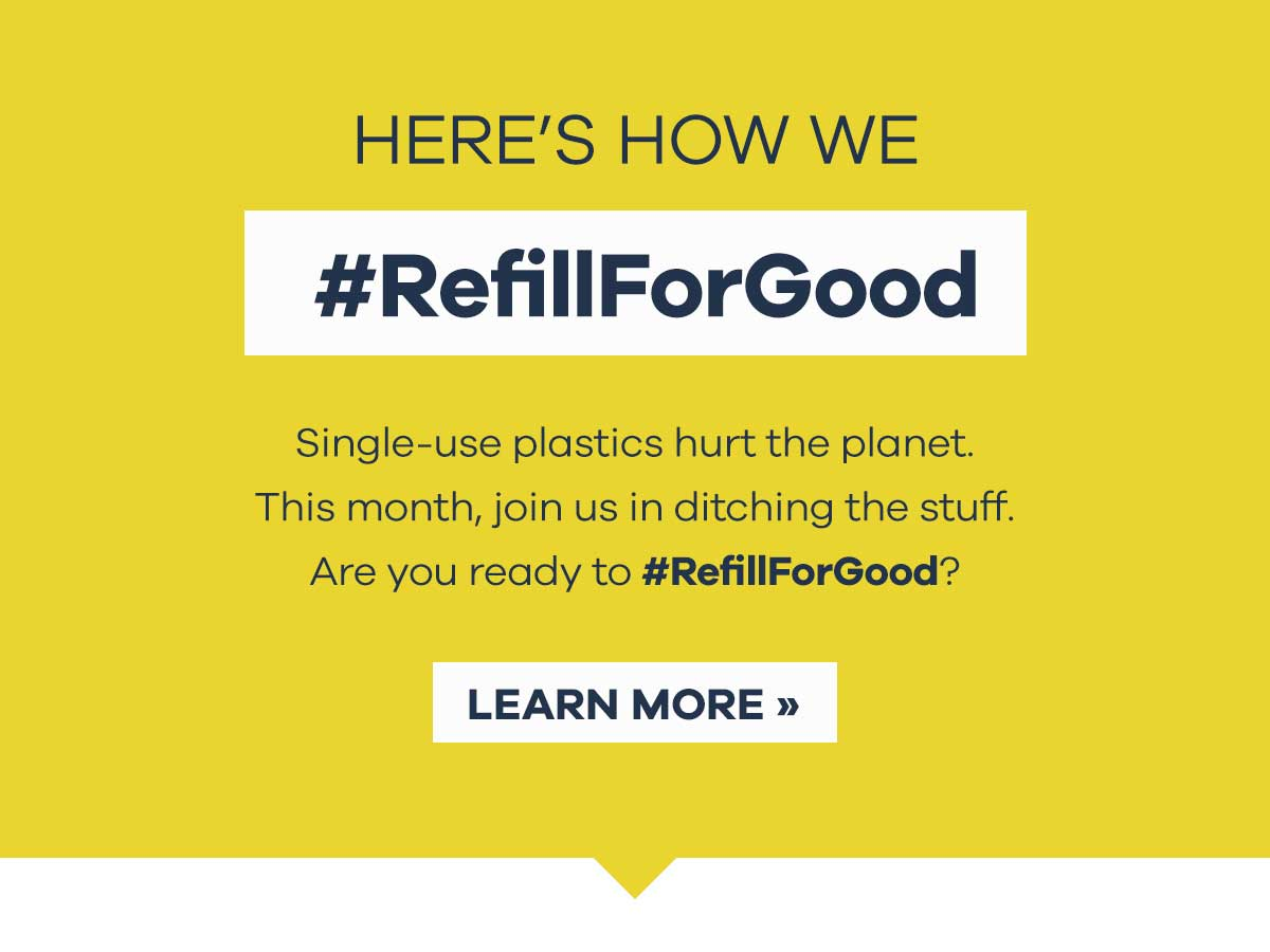 HERE''S HOW WE #RefillForGood - Single-use plastics hurt the planet. This month, join us in ditching the stuff. Are you ready to #RefillForGood? | LEARN MORE >>