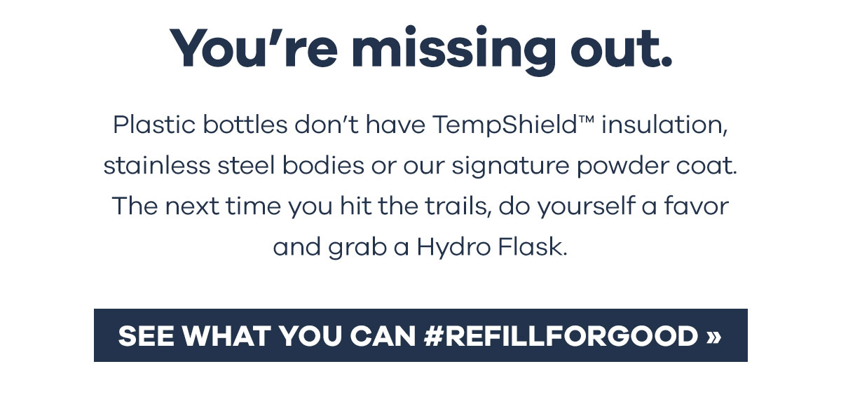 You''re missing out. Plastic bottles don''t have TempShieldT insulation, stainless steel bodies or our signature powder coat. The next time you hit the trails, do yourself a favor and grab a Hydro Flask. | SEE WHAT YOU CAN #REFILLFORGOOD >>