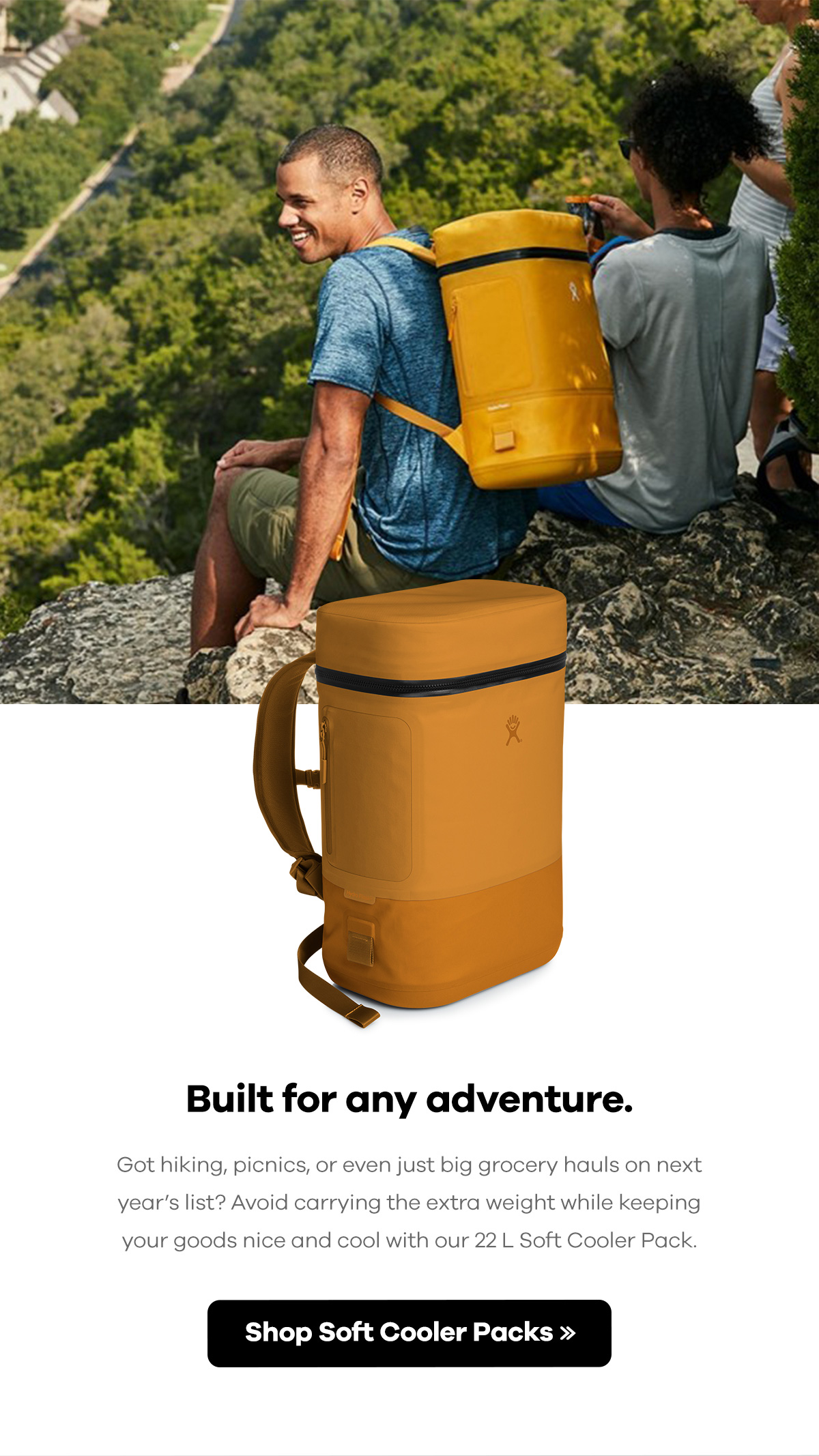Built for any adventure. | Got hiking, picnics, or even just big grocery hauls on next year's list? Avoid carrying the extra weight while keeping your goods nice and cool with our 22 L Soft Cooler Pack. | Shop Soft Cooler Packs >>