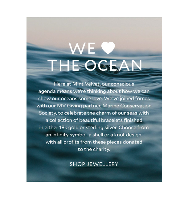 We love the ocean - Here at Mint Velvet, our conscious agenda means we're thinking about how we can show our oceans some love. We've joined forces with our MV Giving partner, Marine Conservation Society, to celebrate the charm of our seas with a collection of beautiful bracelets finished in either 18k gold or sterling silver. Choose from an infinity symbol, a shell or a knot design, with all profits from these pieces donated to the charity.