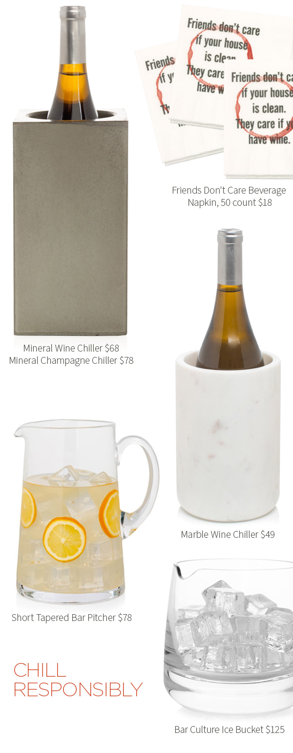 Friends Don''t Care Beverage .?Napkin, 50 count $18 .?Mineral Wine Chiller $68 .?Mineral Champagne Chiller $78 .?Marble Wine Chiller $49 . Short Tapered Bar Pitcher $78 .?Bar Culture Ice Bucket $125. CHILL RESPONSIBLY.