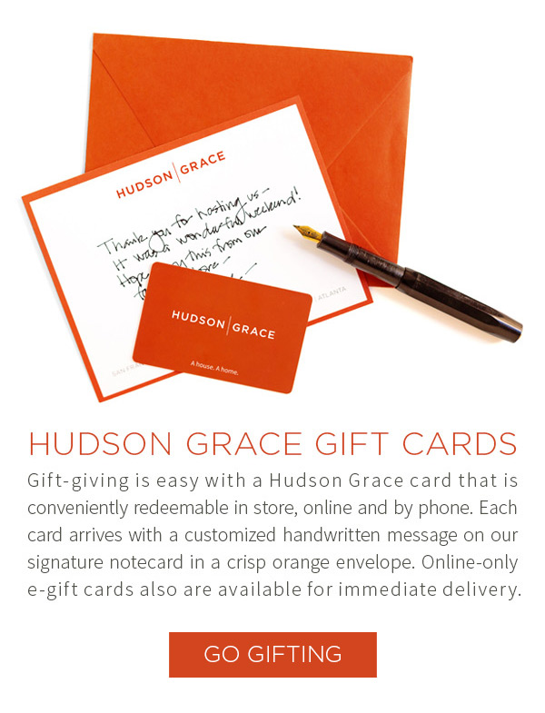 Hudson Grace Gift Cards. Gift-giving is easy with a Hudson Grace card that is conveniently redeemable in store, online and by phone. Each card arrives with a customized handwritten message on our signature notecard in a crisp orange envelope. Online-only e-gift cards also are available for immediate delivery.