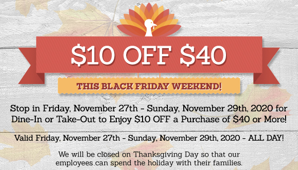 $10 OFF OF $40      This Black Friday Weekend!       Stop in on Friday, November 27th-Sunday, November 29th to enjoy $10 OFF a purchase of $40 or more.       Valid November 27th-29th, 2020 – All Day!       We will be closed on Thanksgiving Day so that our employees can spend the holiday with their families.