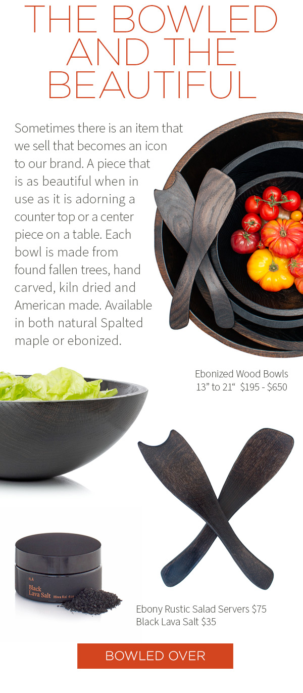 ONE LOOK: TWO WAYS. To create this bowl, a single piece of wood from a fallen tree is darkened with a food-safe stain. Our ebonized wood bowls double as show stopping tabletop displays or functional oversized serving dishes. Ebonized Wood Bowls 13 inch to 21 inch  $195 - $650. Ebony Rustic Salad Servers $75 . Black Lava Salt $35. Bowled Over.