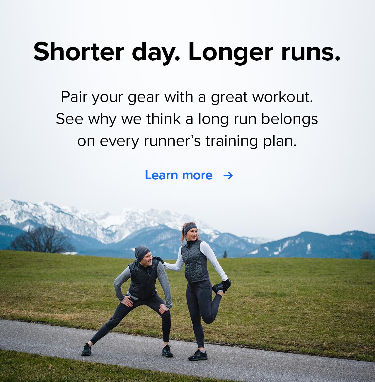 Shorter day. Longer runs. Pair your gear with a great workout. See why we think a long run belongs on every runner''s training plan. Learn more