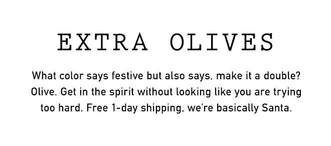 EXTRA OLIVES. What color says festive but also says, make it a double? Olive. Get in the spirit without looking lik eyou are trying too hard. Free 1-day shipping, we're basically Santa.
