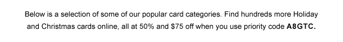 Also save 50% and $75 off Holiday Cards thru 12/11 when you use Priority Code A8GTC. Below are some of our popular card categories.