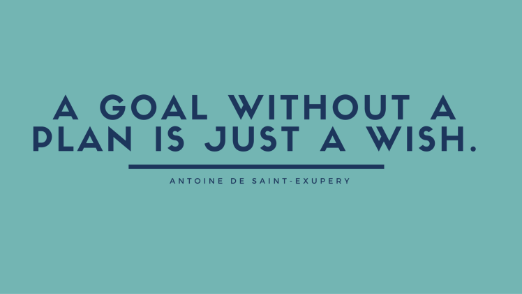 A goal without a plan is just a wish. Antoine de Saint-Exupery