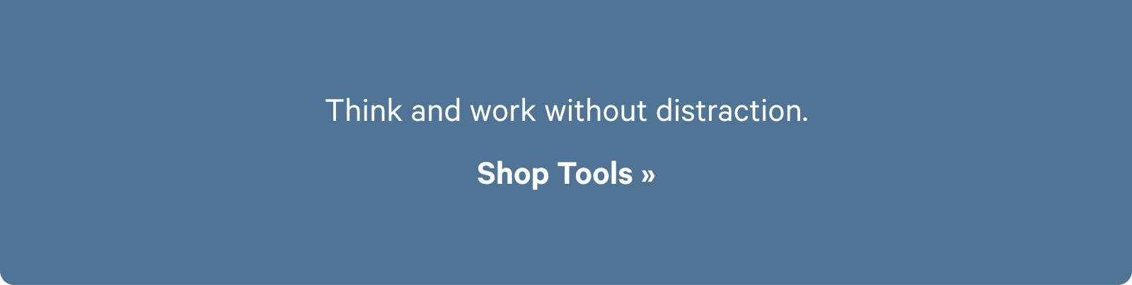 Think and work without distraction. Shop Tools ?