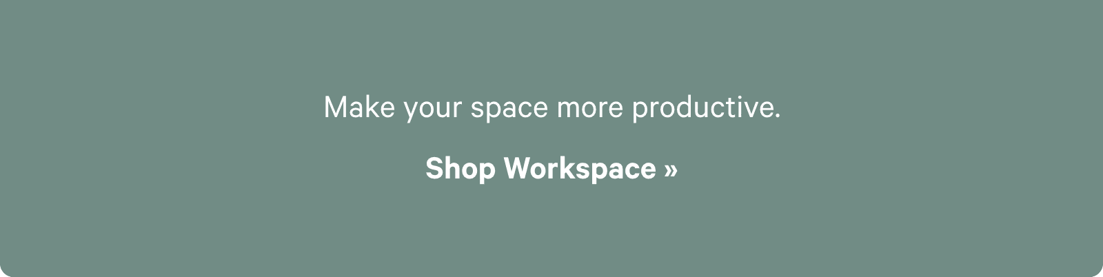 Make your space more productive. Shop Workspace ?