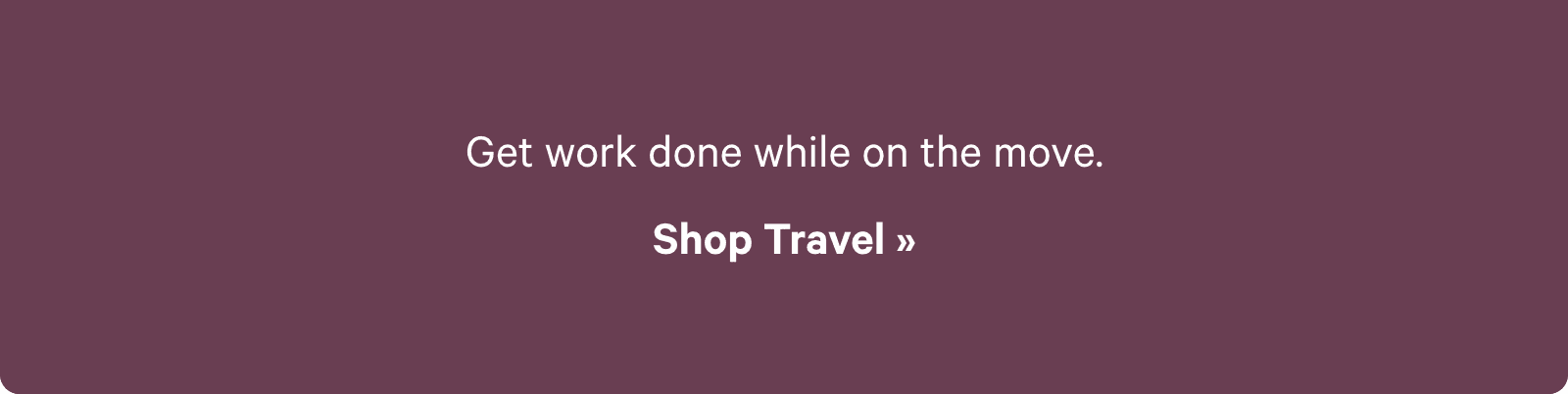 Get work done while one the move. Shop Travel ?