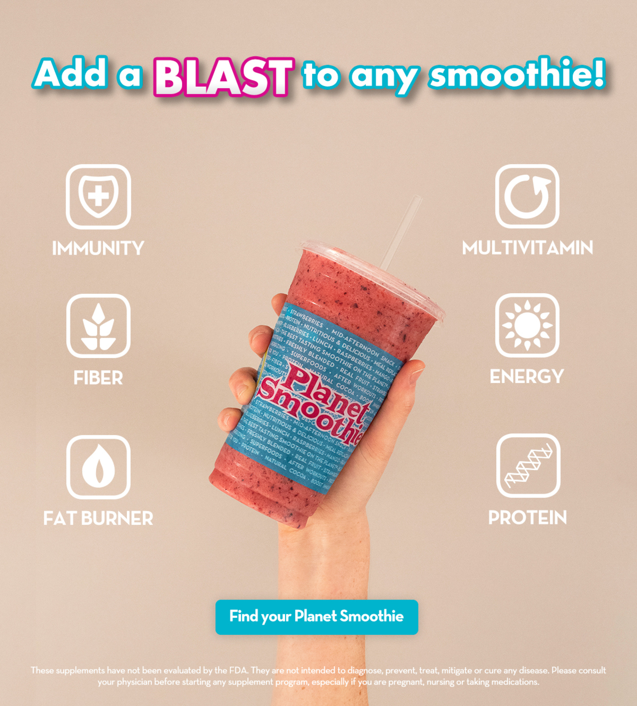 Add a blast to any smoothie! Immunity, Fiber, Fat Burner, Multivatamin, Energy, Protein. Find your Planet Smoothie. These supplements have not been evaluated by the FDA. They are not intended to dagnose, prevent, treat, mitigate or cure any disease. Please consult your physician before starting any supplement program, especially if you're pregnant, nursing or taking medications.